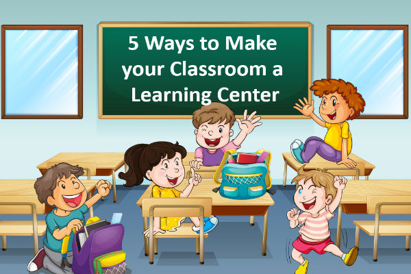 5 Ways to Make Your Classroom a Learning Center