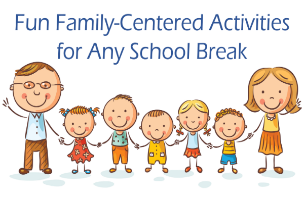 Fun Family-Centered Activities for Any School Break